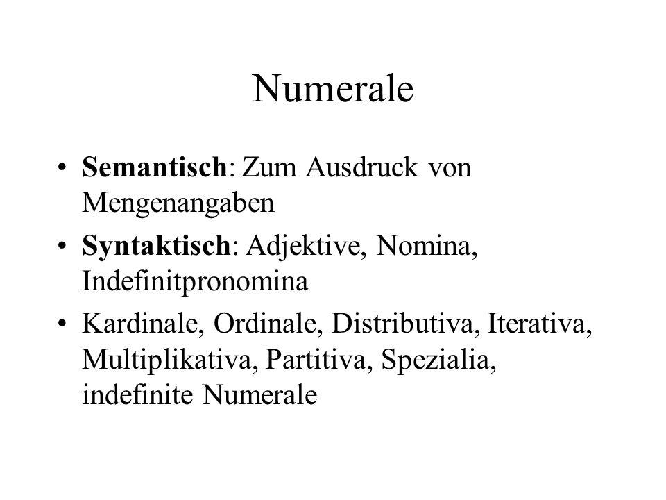 Numerale Semantisch: Zum Ausdruck von Mengenangaben Syntaktisch: Adjektive, Nomina, Indefinitpronomina Kardinale, Ordinale, Distributiva, Iterativa, Multiplikativa, Partitiva, Spezialia, indefinite Numerale