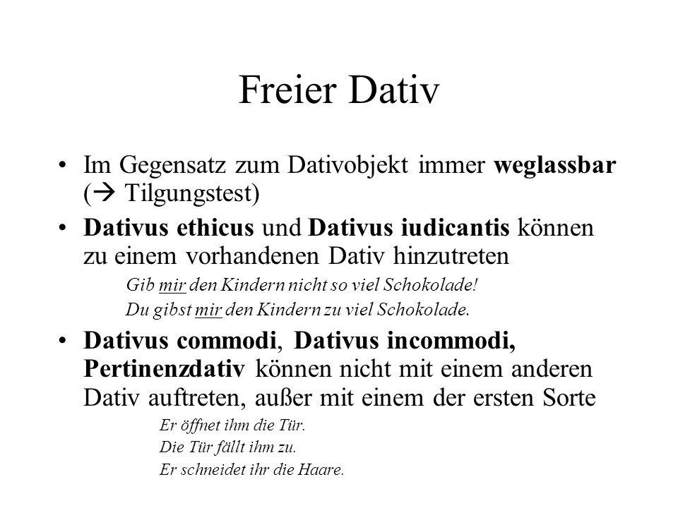 Freier Dativ Im Gegensatz zum Dativobjekt immer weglassbar ( Tilgungstest) Dativus ethicus und Dativus iudicantis können zu einem vorhandenen Dativ hinzutreten Gib mir den Kindern nicht so viel Schokolade.