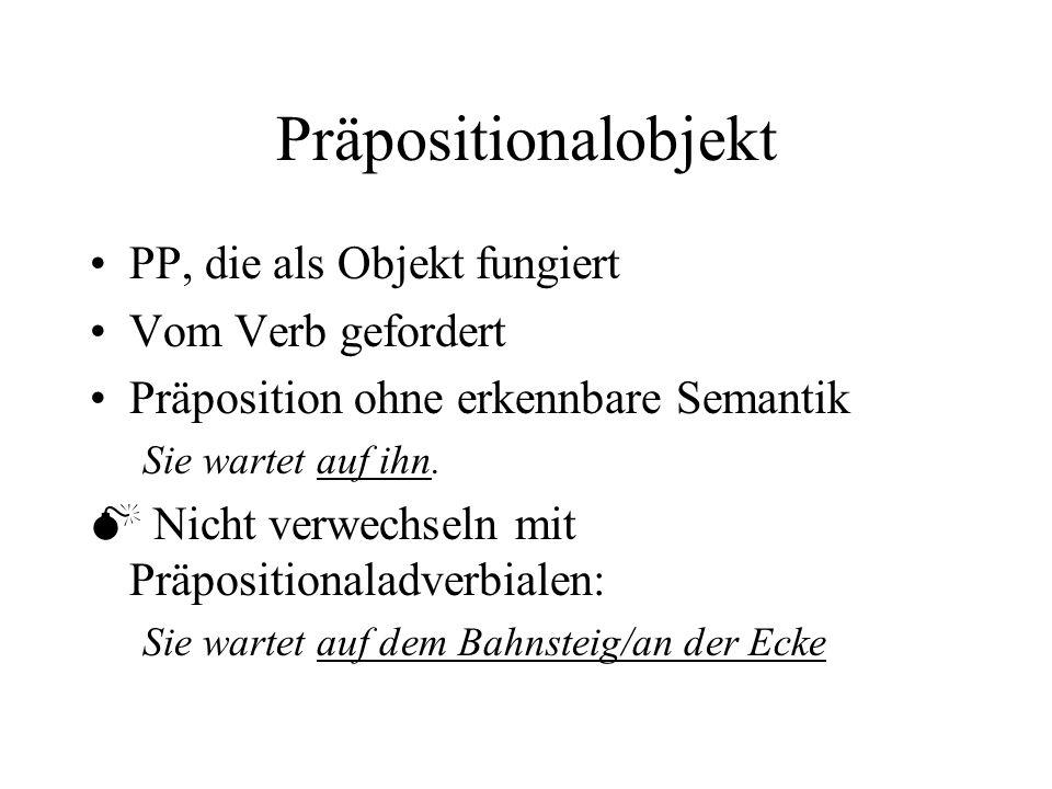 Präpositionalobjekt PP, die als Objekt fungiert Vom Verb gefordert Präposition ohne erkennbare Semantik Sie wartet auf ihn.