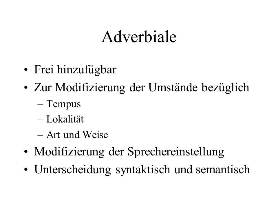 Adverbiale Frei hinzufügbar Zur Modifizierung der Umstände bezüglich –Tempus –Lokalität –Art und Weise Modifizierung der Sprechereinstellung Unterscheidung syntaktisch und semantisch