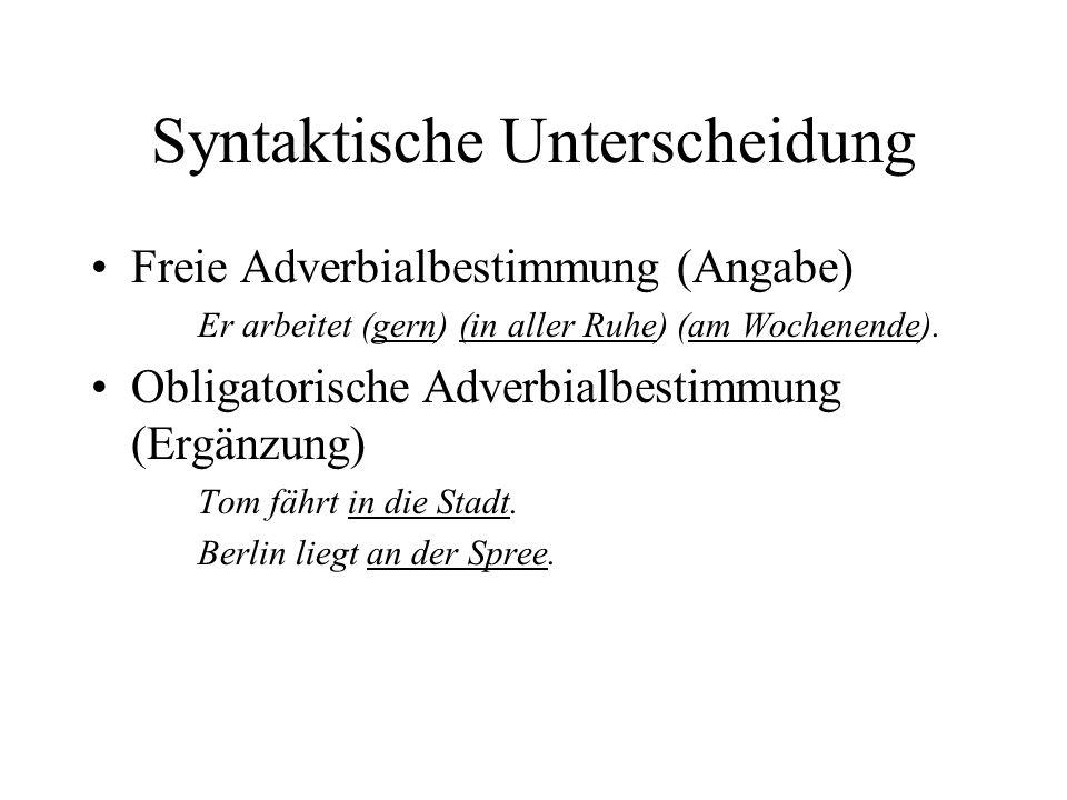 Syntaktische Unterscheidung Freie Adverbialbestimmung (Angabe) Er arbeitet (gern) (in aller Ruhe) (am Wochenende).