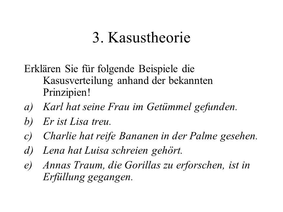 3. Kasustheorie Erklären Sie für folgende Beispiele die Kasusverteilung anhand der bekannten Prinzipien! a)Karl hat seine Frau im Getümmel gefunden. b
