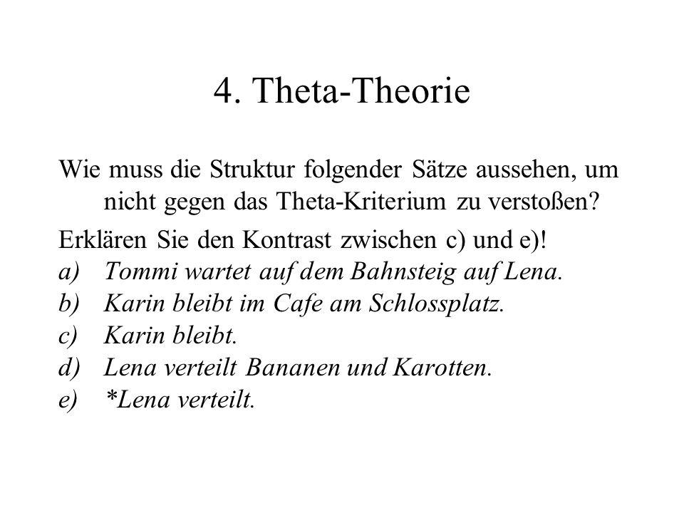 4. Theta-Theorie Wie muss die Struktur folgender Sätze aussehen, um nicht gegen das Theta-Kriterium zu verstoßen? Erklären Sie den Kontrast zwischen c