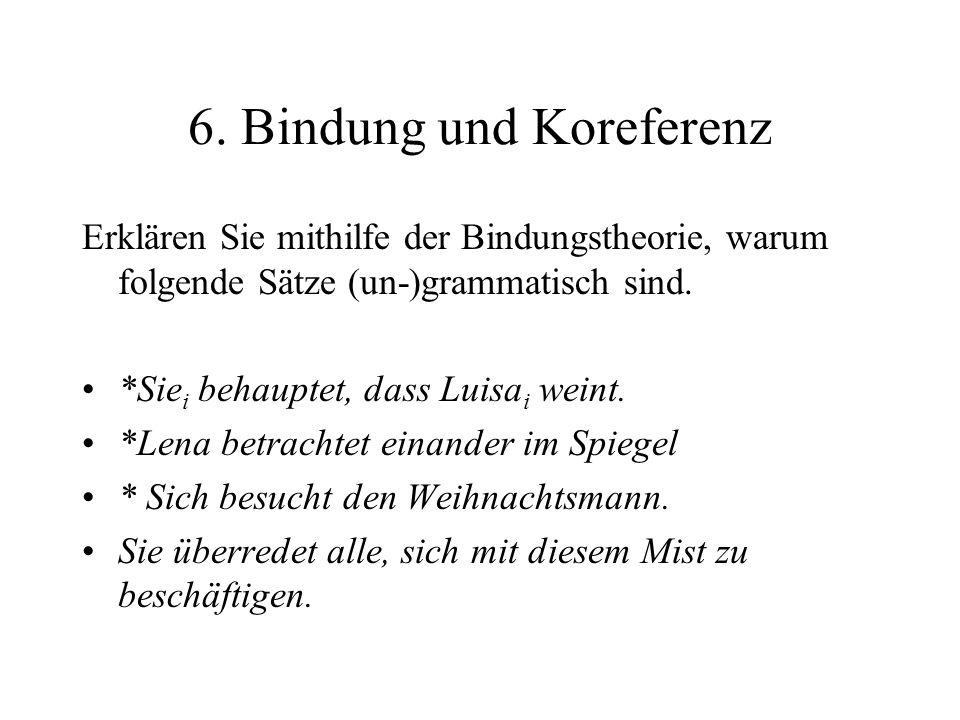 6. Bindung und Koreferenz Erklären Sie mithilfe der Bindungstheorie, warum folgende Sätze (un-)grammatisch sind. *Sie i behauptet, dass Luisa i weint.