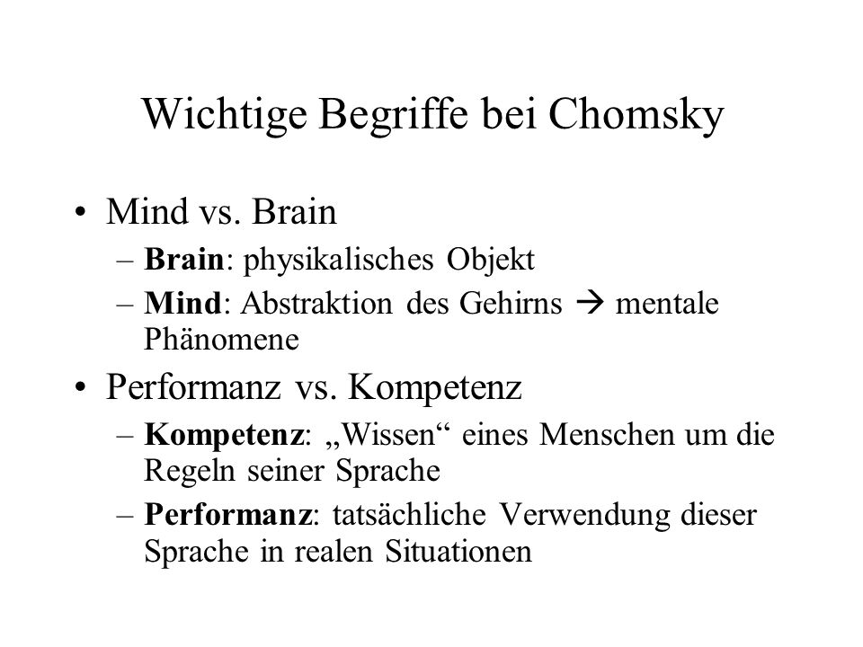 Wichtige Begriffe bei Chomsky Mind vs. Brain –Brain: physikalisches Objekt –Mind: Abstraktion des Gehirns mentale Phänomene Performanz vs. Kompetenz –