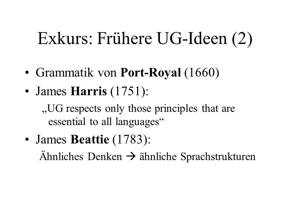 Exkurs: Frühere UG-Ideen (2) Grammatik von Port-Royal (1660) James Harris (1751): UG respects only those principles that are essential to all language