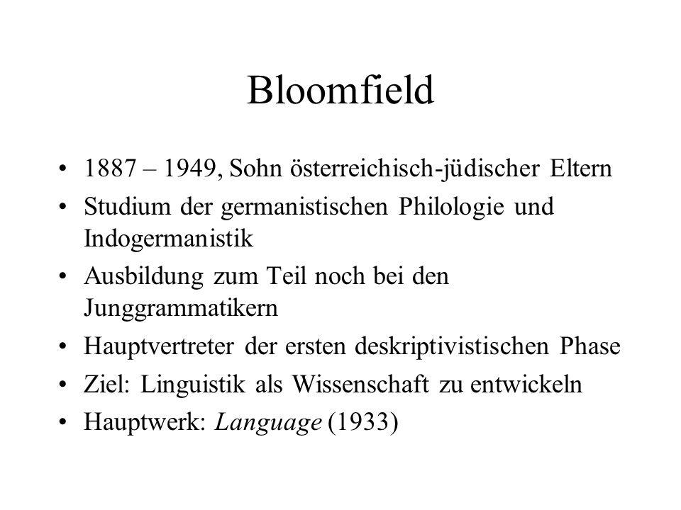 Bloomfields Language Behaviorismus als Grundlage Verhalten wird beschrieben durch Reiz-Reaktion-Muster Mechanistische Sichtweise –Rein formale Definition von grammatischen Kategorien –Ausschaltung von Bedeutung Streng deskriptive Ausrichtung der Linguistik Ausgangspunkt: phonetische Formen (Formklassen ohne Klassenbedeutung) Beschreibung der Bedeutung nur über die Form