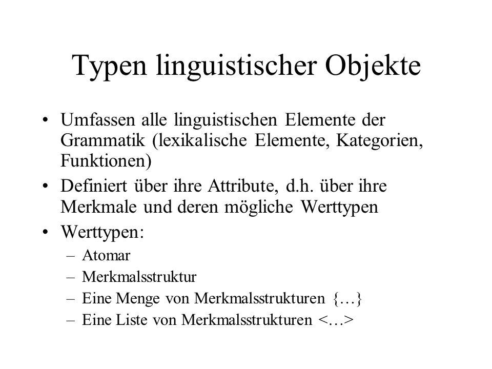 Typen linguistischer Objekte Umfassen alle linguistischen Elemente der Grammatik (lexikalische Elemente, Kategorien, Funktionen) Definiert über ihre Attribute, d.h.