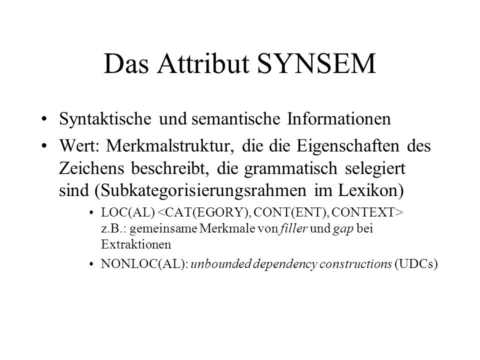 Das Attribut SYNSEM Syntaktische und semantische Informationen Wert: Merkmalstruktur, die die Eigenschaften des Zeichens beschreibt, die grammatisch selegiert sind (Subkategorisierungsrahmen im Lexikon) LOC(AL) z.B.: gemeinsame Merkmale von filler und gap bei Extraktionen NONLOC(AL): unbounded dependency constructions (UDCs)