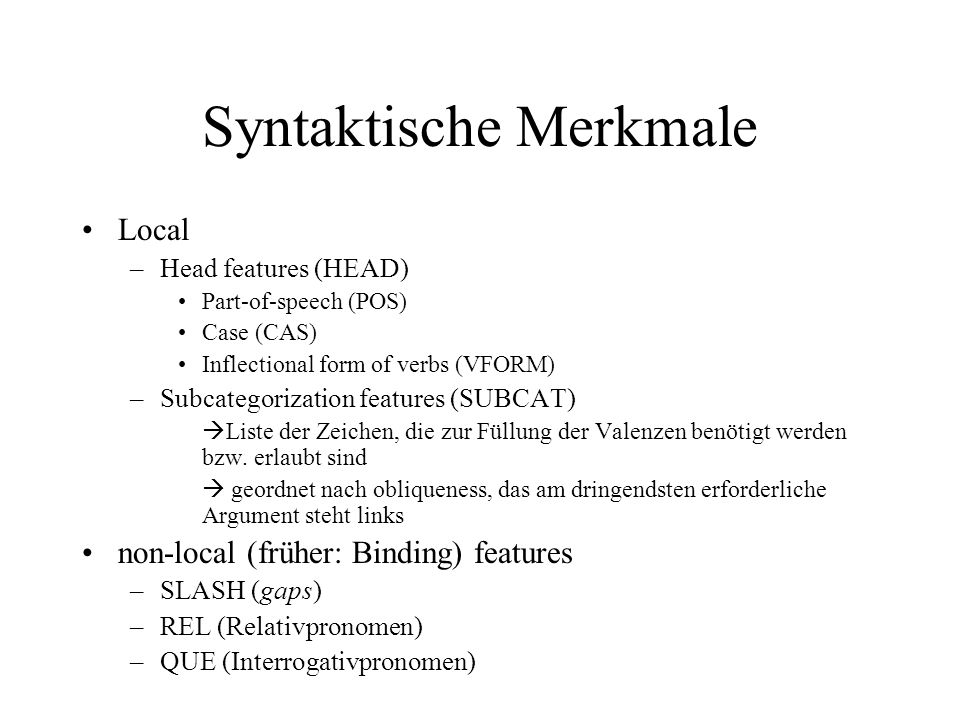 Syntaktische Merkmale Local –Head features (HEAD) Part-of-speech (POS) Case (CAS) Inflectional form of verbs (VFORM) –Subcategorization features (SUBCAT) Liste der Zeichen, die zur Füllung der Valenzen benötigt werden bzw.