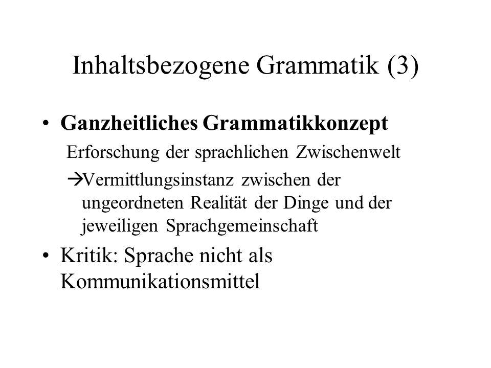 Inhaltsbezogene Grammatik (3) Ganzheitliches Grammatikkonzept Erforschung der sprachlichen Zwischenwelt Vermittlungsinstanz zwischen der ungeordneten