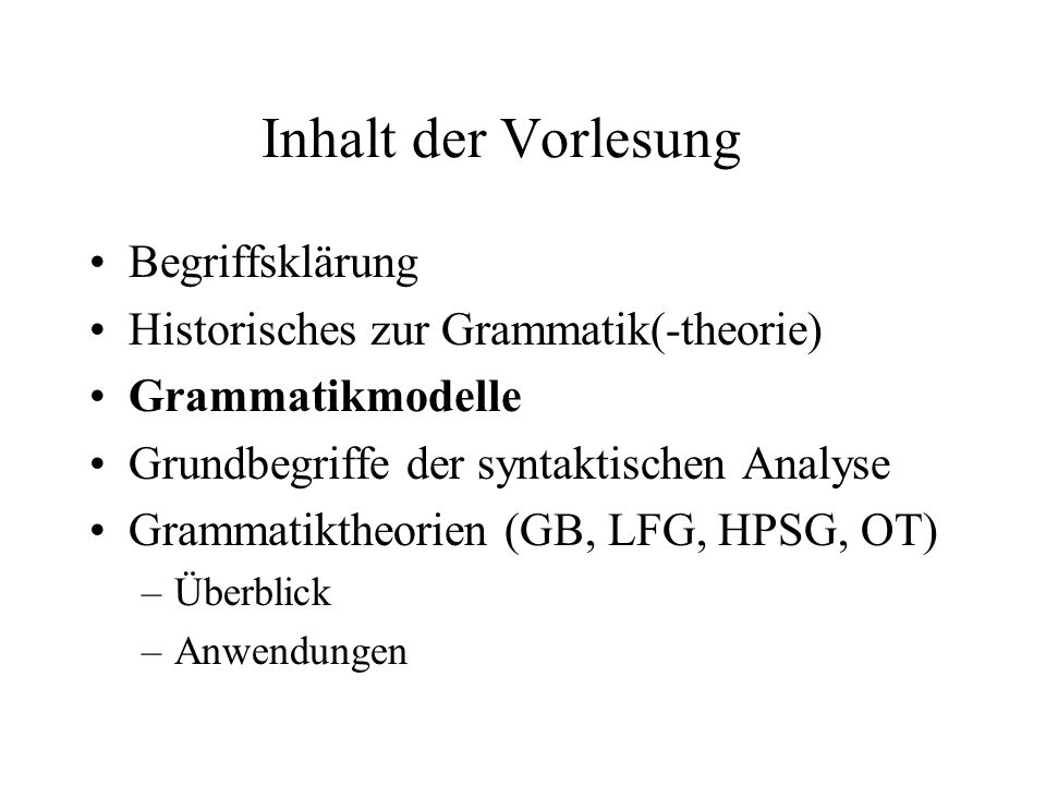 Inhalt der Vorlesung Begriffsklärung Historisches zur Grammatik(-theorie) Grammatikmodelle Grundbegriffe der syntaktischen Analyse Grammatiktheorien (