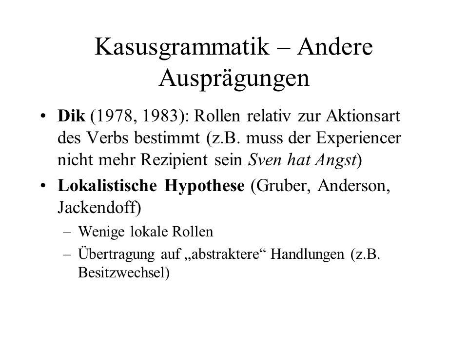 Kasusgrammatik – Andere Ausprägungen Dik (1978, 1983): Rollen relativ zur Aktionsart des Verbs bestimmt (z.B. muss der Experiencer nicht mehr Rezipien