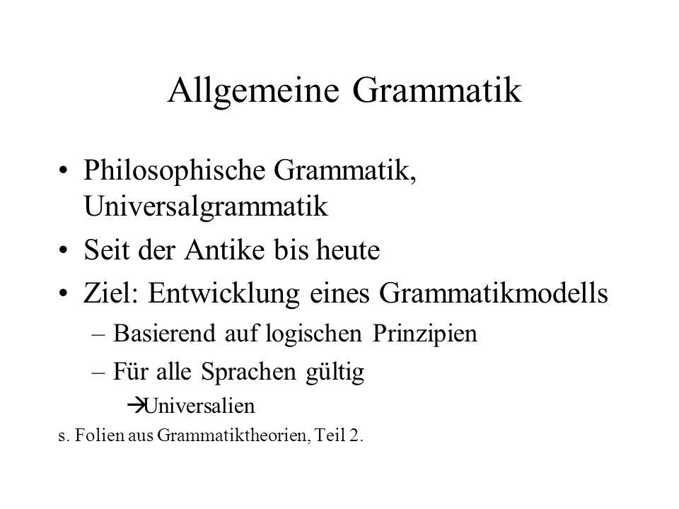 Allgemeine Grammatik Philosophische Grammatik, Universalgrammatik Seit der Antike bis heute Ziel: Entwicklung eines Grammatikmodells –Basierend auf lo