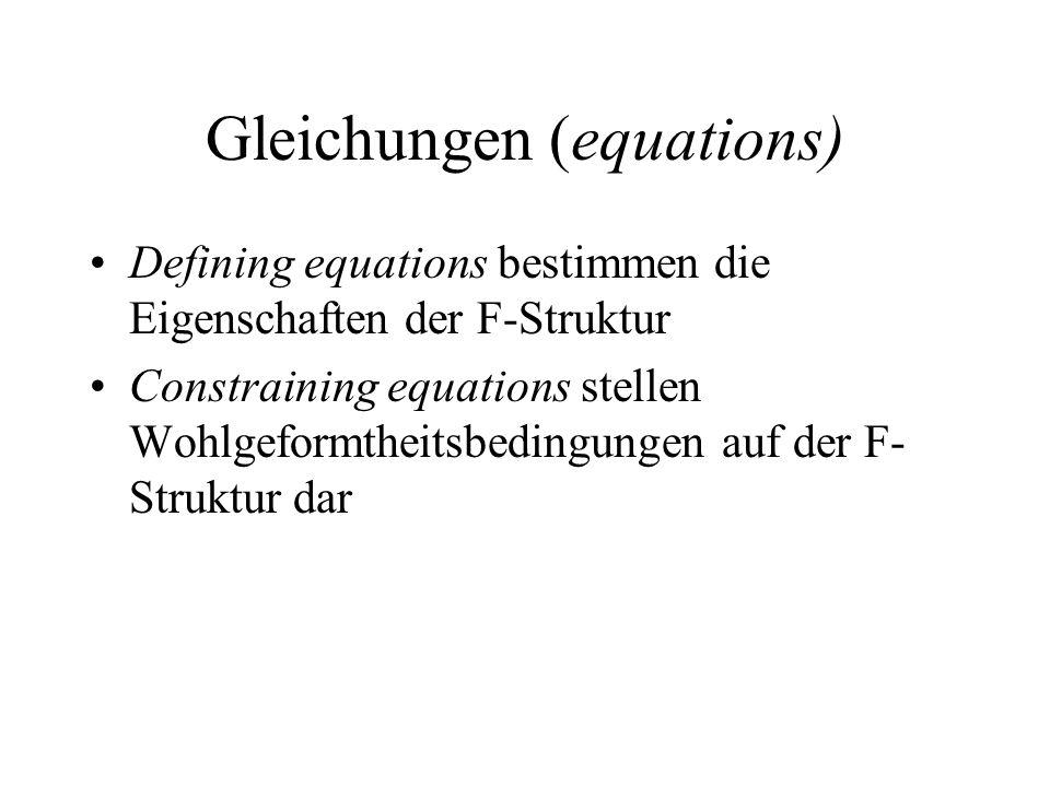 Gleichungen (equations) Defining equations bestimmen die Eigenschaften der F-Struktur Constraining equations stellen Wohlgeformtheitsbedingungen auf d