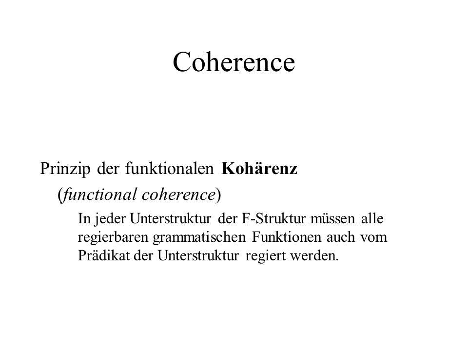 Coherence Prinzip der funktionalen Kohärenz (functional coherence) In jeder Unterstruktur der F-Struktur müssen alle regierbaren grammatischen Funktio