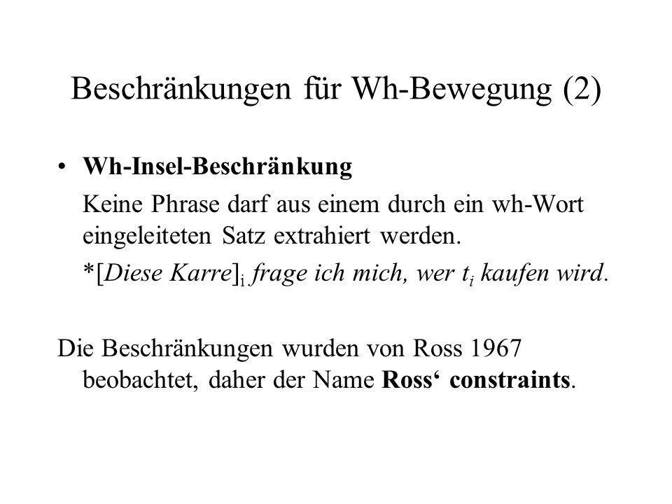 Beschränkungen für Wh-Bewegung (2) Wh-Insel-Beschränkung Keine Phrase darf aus einem durch ein wh-Wort eingeleiteten Satz extrahiert werden.