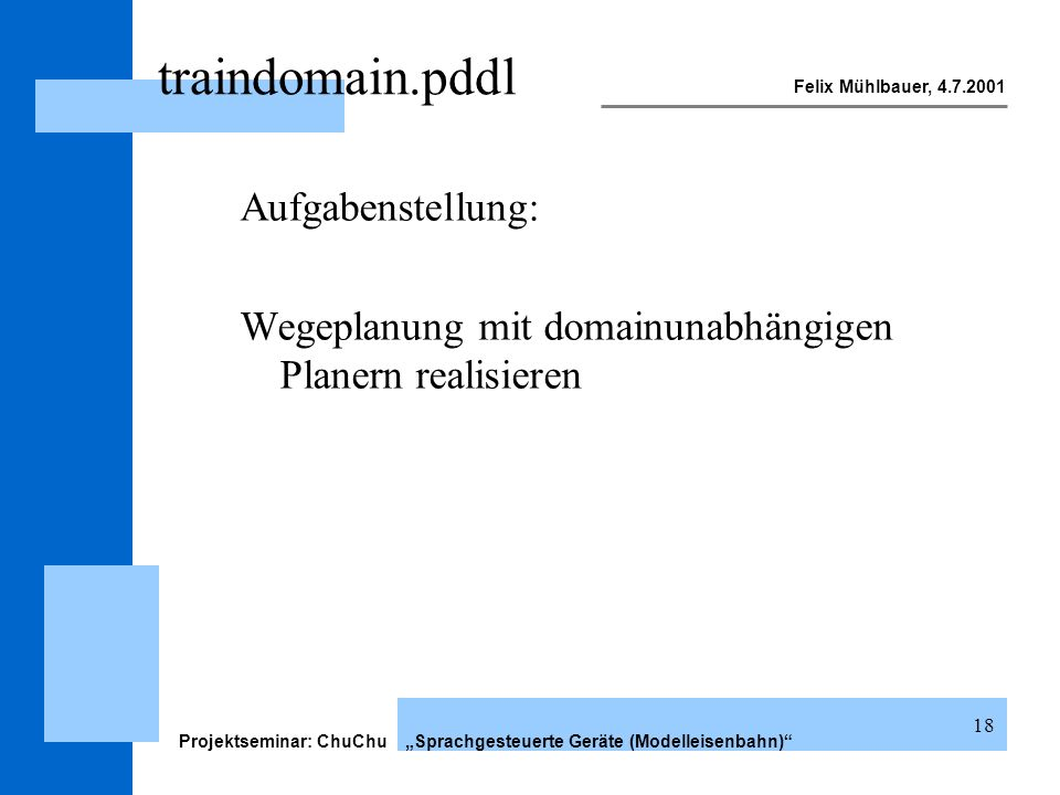 Felix Mühlbauer, 4.7.2001 Projektseminar: ChuChu Sprachgesteuerte Geräte (Modelleisenbahn) 18 traindomain.pddl Aufgabenstellung: Wegeplanung mit domai