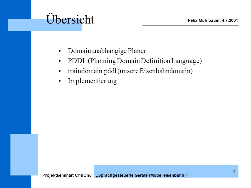 Felix Mühlbauer, 4.7.2001 Projektseminar: ChuChu Sprachgesteuerte Geräte (Modelleisenbahn) 13 PDDL facts facts Beispiel: (define (problem fact1) (:domain chuchu) (:objects t1 t2 t3 t4 - track eng1 - engine)) (:init (connects t1 t2) (connects t2 t3) (connects t3 t4) (connects t4 t1) (at eng1 t1)) (:goal (at eng1 t3)) )