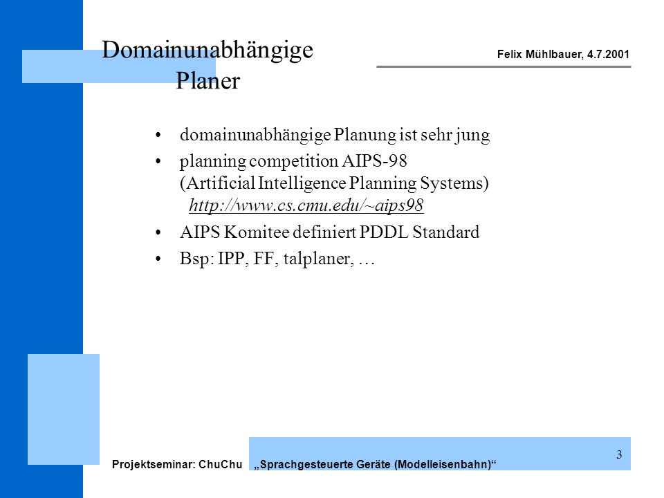 Felix Mühlbauer, 4.7.2001 Projektseminar: ChuChu Sprachgesteuerte Geräte (Modelleisenbahn) 24 traindomain.pddl (:action move :parameters (?eng - engine ?from - track ?to - track) :precondition (and (at ?eng ?from) (not (= ?from ?to)) (not (exists (?e - engine) (and (not (= ?e ?eng)) (at ?e ?to)))) (or (and (can-turn ?eng) (or (connects ?from ?to) (connects-rev ?from ?to))) (and (not (can-turn ?eng)) (or (and (moves-rev ?eng) (connects-rev ?from ?to)) (and (not (moves-rev ?eng)) (connects ?from ?to))))))