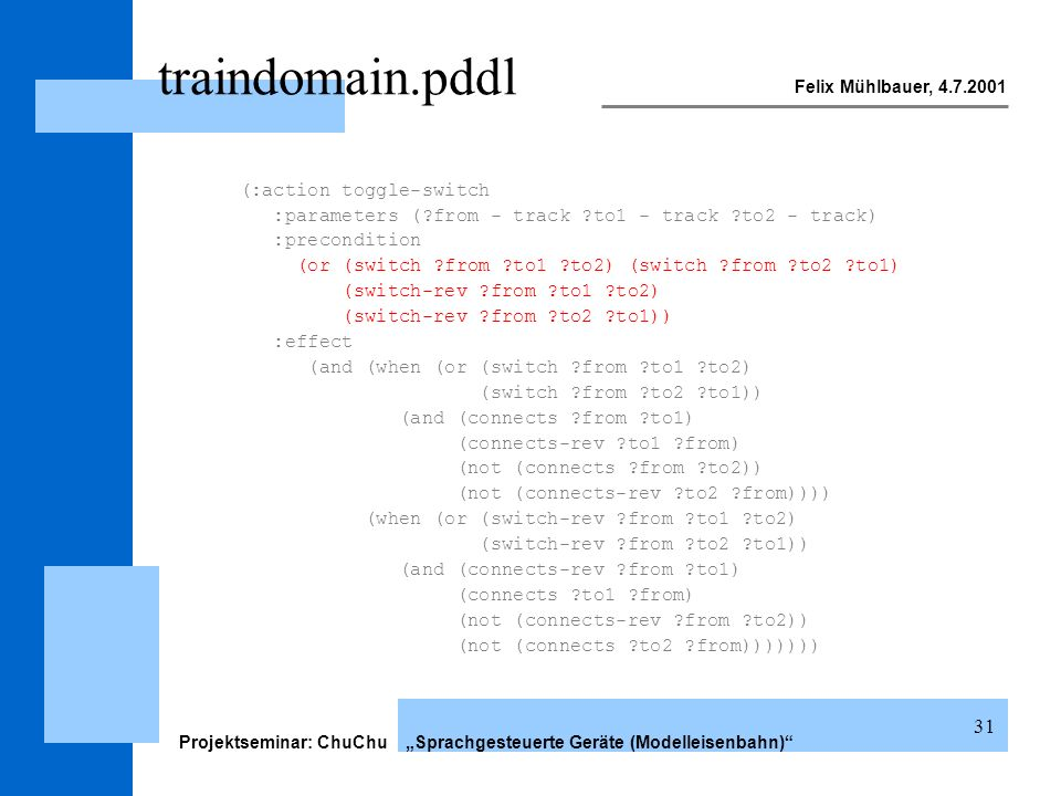 Felix Mühlbauer, 4.7.2001 Projektseminar: ChuChu Sprachgesteuerte Geräte (Modelleisenbahn) 31 traindomain.pddl (:action toggle-switch :parameters (?from - track ?to1 - track ?to2 - track) :precondition (or (switch ?from ?to1 ?to2) (switch ?from ?to2 ?to1) (switch-rev ?from ?to1 ?to2) (switch-rev ?from ?to2 ?to1)) :effect (and (when (or (switch ?from ?to1 ?to2) (switch ?from ?to2 ?to1)) (and (connects ?from ?to1) (connects-rev ?to1 ?from) (not (connects ?from ?to2)) (not (connects-rev ?to2 ?from)))) (when (or (switch-rev ?from ?to1 ?to2) (switch-rev ?from ?to2 ?to1)) (and (connects-rev ?from ?to1) (connects ?to1 ?from) (not (connects-rev ?from ?to2)) (not (connects ?to2 ?from)))))))