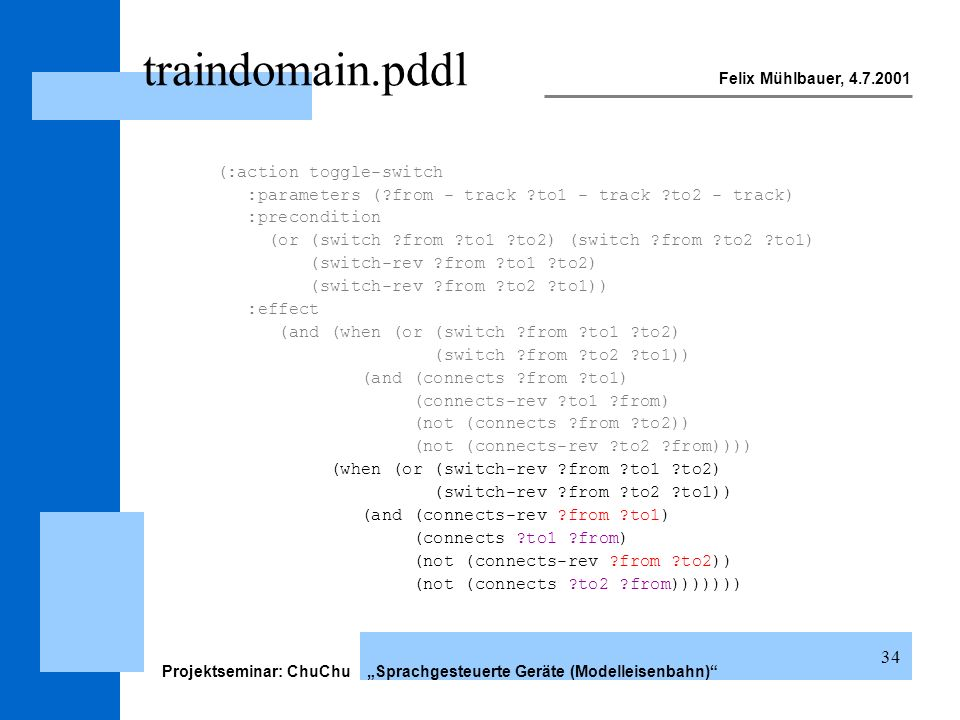 Felix Mühlbauer, 4.7.2001 Projektseminar: ChuChu Sprachgesteuerte Geräte (Modelleisenbahn) 34 traindomain.pddl (:action toggle-switch :parameters (?from - track ?to1 - track ?to2 - track) :precondition (or (switch ?from ?to1 ?to2) (switch ?from ?to2 ?to1) (switch-rev ?from ?to1 ?to2) (switch-rev ?from ?to2 ?to1)) :effect (and (when (or (switch ?from ?to1 ?to2) (switch ?from ?to2 ?to1)) (and (connects ?from ?to1) (connects-rev ?to1 ?from) (not (connects ?from ?to2)) (not (connects-rev ?to2 ?from)))) (when (or (switch-rev ?from ?to1 ?to2) (switch-rev ?from ?to2 ?to1)) (and (connects-rev ?from ?to1) (connects ?to1 ?from) (not (connects-rev ?from ?to2)) (not (connects ?to2 ?from)))))))