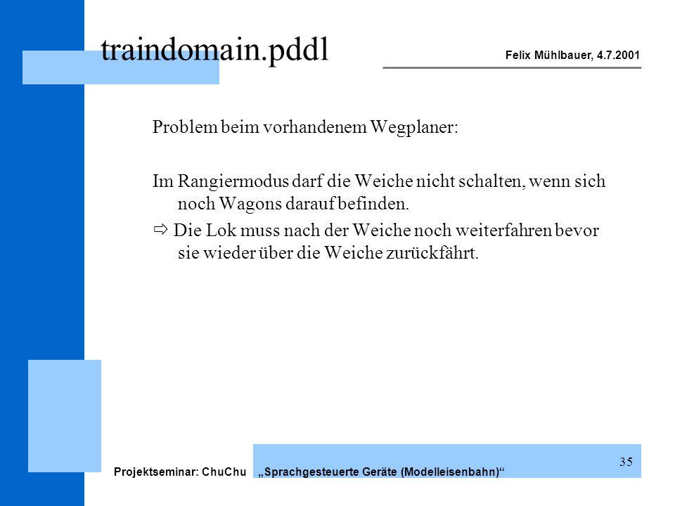 Felix Mühlbauer, 4.7.2001 Projektseminar: ChuChu Sprachgesteuerte Geräte (Modelleisenbahn) 35 traindomain.pddl Problem beim vorhandenem Wegplaner: Im