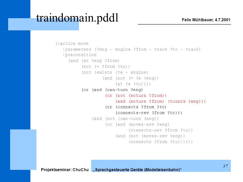 Felix Mühlbauer, 4.7.2001 Projektseminar: ChuChu Sprachgesteuerte Geräte (Modelleisenbahn) 37 traindomain.pddl (:action move :parameters (?eng - engine ?from - track ?to - track) :precondition (and (at ?eng ?from) (not (= ?from ?to)) (not (exists (?e - engine) (and (not (= ?e ?eng)) (at ?e ?to)))) (or (and (can-turn ?eng) (or (not (noturn ?from)) (and (noturn ?from) (turnok ?eng))) (or (connects ?from ?to) (connects-rev ?from ?to))) (and (not (can-turn ?eng)) (or (and (moves-rev ?eng) (connects-rev ?from ?to)) (and (not (moves-rev ?eng)) (connects ?from ?to))))))