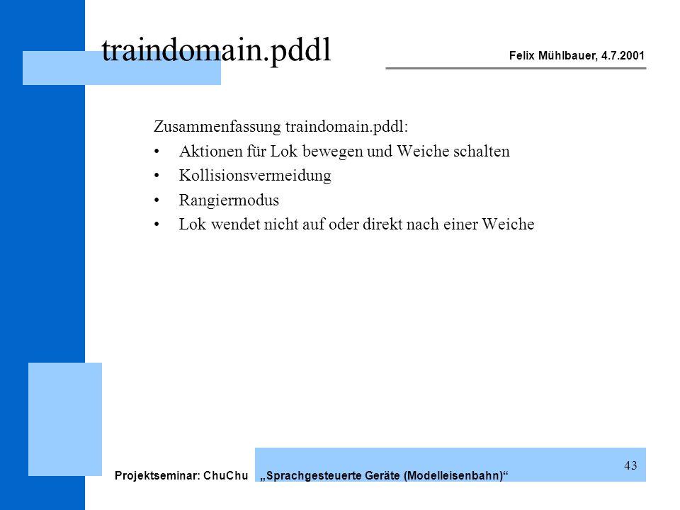 Felix Mühlbauer, 4.7.2001 Projektseminar: ChuChu Sprachgesteuerte Geräte (Modelleisenbahn) 43 traindomain.pddl Zusammenfassung traindomain.pddl: Aktio