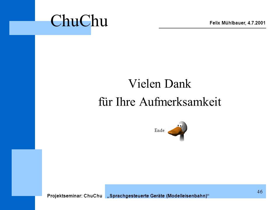 Felix Mühlbauer, 4.7.2001 Projektseminar: ChuChu Sprachgesteuerte Geräte (Modelleisenbahn) 46 ChuChu Vielen Dank für Ihre Aufmerksamkeit Ende
