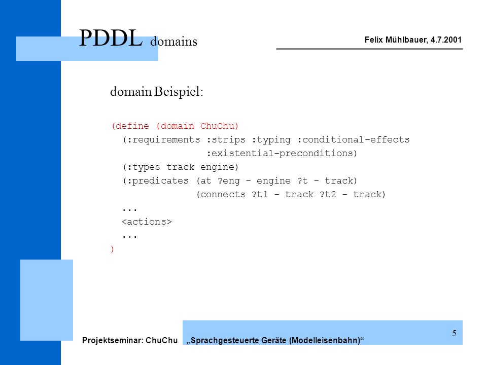 Felix Mühlbauer, 4.7.2001 Projektseminar: ChuChu Sprachgesteuerte Geräte (Modelleisenbahn) 5 PDDL domains domain Beispiel: (define (domain ChuChu) (:requirements :strips :typing :conditional-effects :existential-preconditions) (:types track engine) (:predicates (at ?eng - engine ?t - track) (connects ?t1 - track ?t2 - track)......