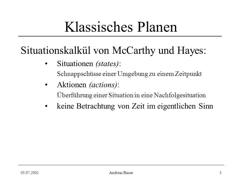 03.07.2001Andreas Bauer3 Klassisches Planen Situationskalkül von McCarthy und Hayes: Situationen (states): Schnappschüsse einer Umgebung zu einem Zeitpunkt Aktionen (actions): Überführung einer Situation in eine Nachfolgesituation keine Betrachtung von Zeit im eigentlichen Sinn