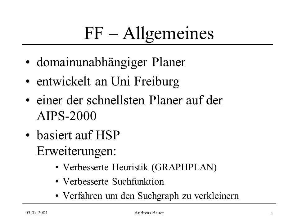 03.07.2001Andreas Bauer5 FF – Allgemeines domainunabhängiger Planer entwickelt an Uni Freiburg einer der schnellsten Planer auf der AIPS-2000 basiert auf HSP Erweiterungen: Verbesserte Heuristik (GRAPHPLAN) Verbesserte Suchfunktion Verfahren um den Suchgraph zu verkleinern