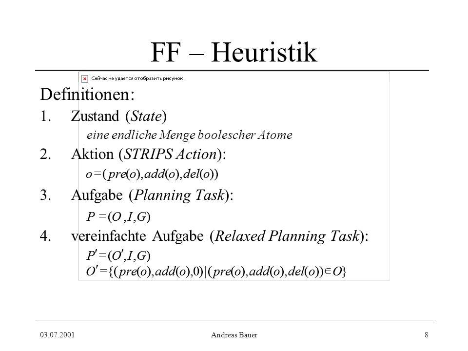 03.07.2001Andreas Bauer8 FF – Heuristik Definitionen: 1.Zustand (State) eine endliche Menge boolescher Atome 2.Aktion (STRIPS Action): 3.Aufgabe (Planning Task): 4.vereinfachte Aufgabe (Relaxed Planning Task): l }))(),( ((|)0 ( ({(OodeloaddopreoaddopreO ),,(GIOP ),,(GIOP ))(),( ((odeloaddopreo }))(),( ((|)0 ( ({(OodeloaddopreoaddopreO ),,(GIOP ),,(GIOP ))(),( ((odeloaddopreo
