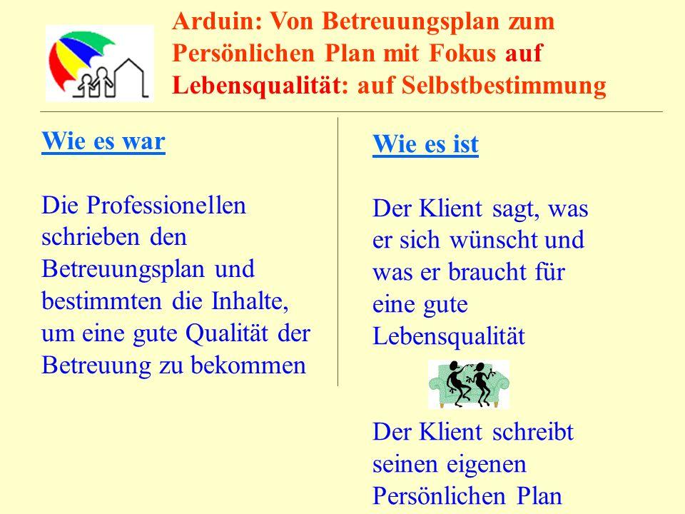 Arduin: Von Betreuungsplan zum Persönlichen Plan mit Fokus auf Lebensqualität: auf Selbstbestimmung Wie es war Die Professionellen schrieben den Betre