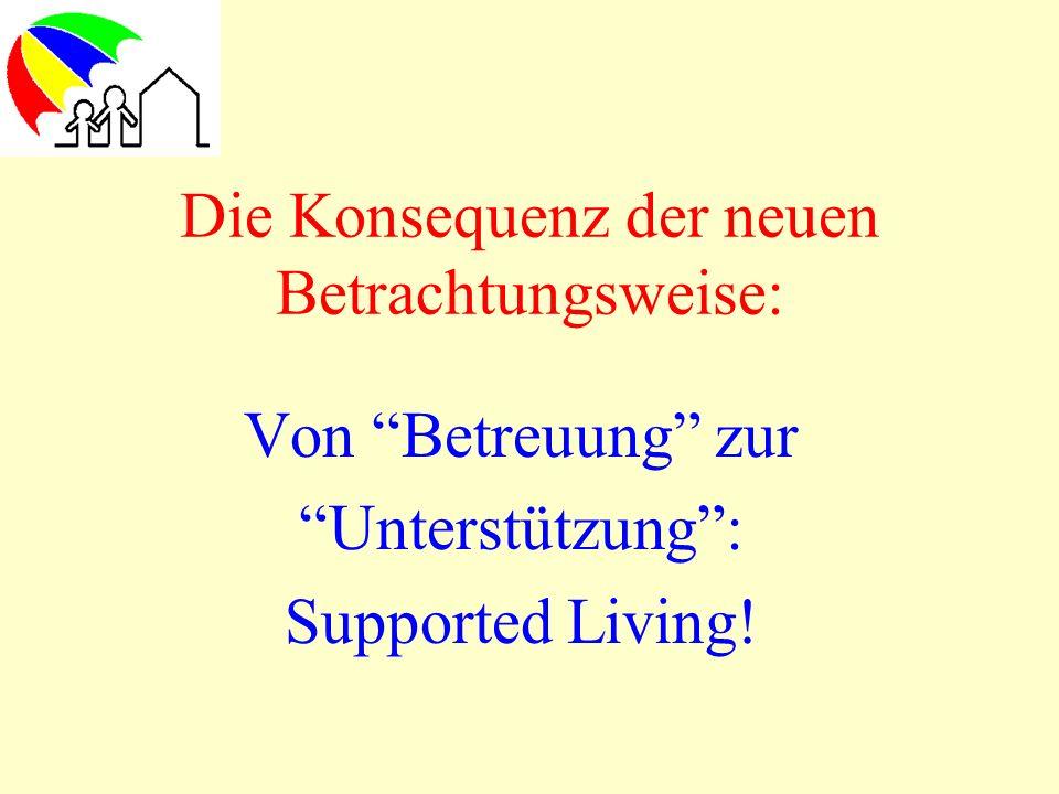 Die Konsequenz der neuen Betrachtungsweise: Von Betreuung zur Unterstützung: Supported Living!