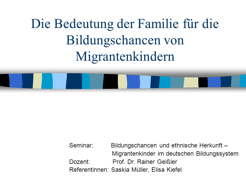 Die Bedeutung der Familie für die Bildungschancen von Migrantenkindern Seminar: Bildungschancen und ethnische Herkunft – Migrantenkinder im deutschen Bildungssystem Dozent: Prof.