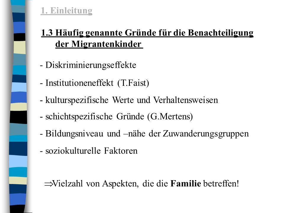 1.3 Häufig genannte Gründe für die Benachteiligung der Migrantenkinder - Diskriminierungseffekte - soziokulturelle Faktoren - Institutioneneffekt (T.Faist) - kulturspezifische Werte und Verhaltensweisen - schichtspezifische Gründe (G.Mertens) - Bildungsniveau und –nähe der Zuwanderungsgruppen Vielzahl von Aspekten, die die Familie betreffen.