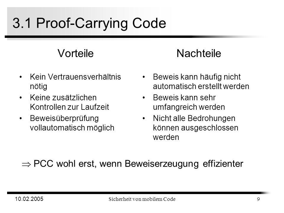10.02.2005Sicherheit von mobilem Code 3.1 Proof-Carrying Code AgentHost Code-Erzeuger Code mit Hilfsinformatione n VerifiziererPrädikat-ErzeugerBeweis-Erzeuger Sicherheitsprädikat beweisen Sicherheitsprädikat beweisen Beweis Verifikation des Beweises Code scannen und Sicherheitsprädikat erzeugen Code scannen und Sicherheitsprädikat erzeugen Sicherheitsprädika t Codeausführung oder Abbruch 8
