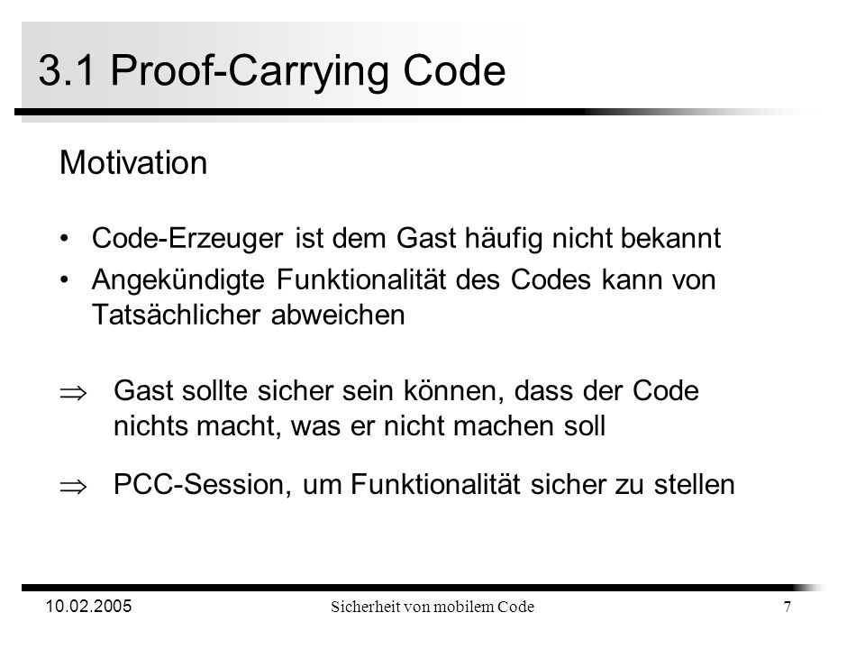 10.02.2005Sicherheit von mobilem Code 3. Sicherheitsmodelle Entwickelte Sicherheitsmodelle Digitale Signatur Proof-Carrying Code Sandbox Interpretatio