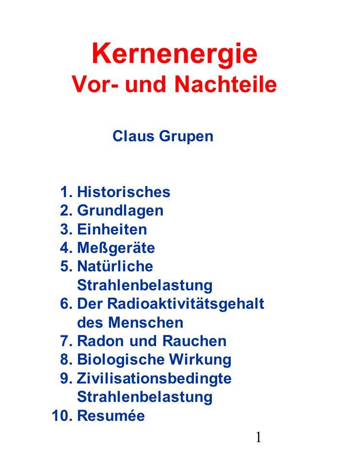1 Kernenergie Vor- und Nachteile Claus Grupen 1. Historisches 2. Grundlagen 3. Einheiten 4. Meßgeräte 5. Natürliche Strahlenbelastung 6. Der Radioakti