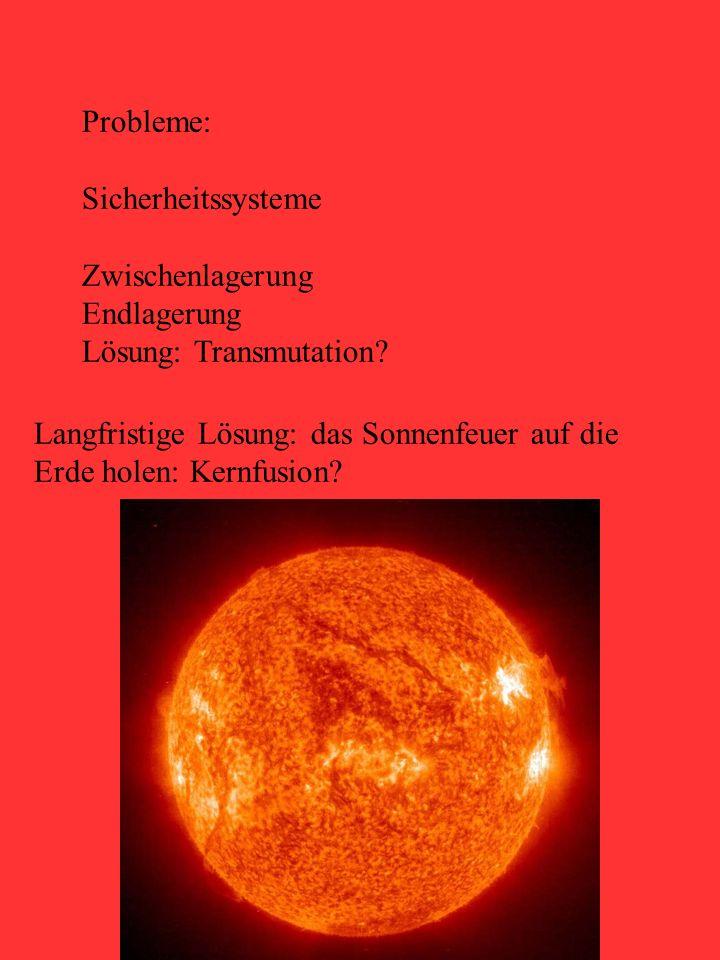 20 Probleme: Sicherheitssysteme Zwischenlagerung Endlagerung Lösung: Transmutation? Langfristige Lösung: das Sonnenfeuer auf die Erde holen: Kernfusio