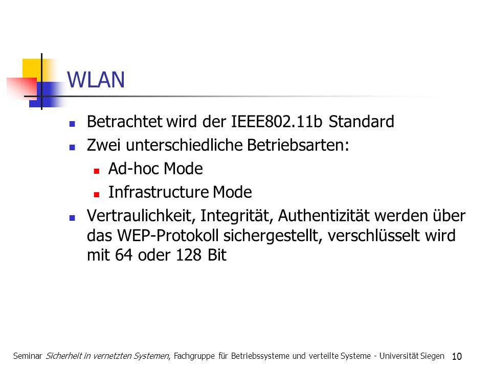 10 WLAN Betrachtet wird der IEEE802.11b Standard Zwei unterschiedliche Betriebsarten: Ad-hoc Mode Infrastructure Mode Vertraulichkeit, Integrität, Authentizität werden über das WEP-Protokoll sichergestellt, verschlüsselt wird mit 64 oder 128 Bit Seminar Sicherheit in vernetzten Systemen, Fachgruppe für Betriebssysteme und verteilte Systeme - Universität Siegen