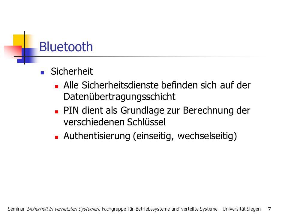 7 Bluetooth Sicherheit Alle Sicherheitsdienste befinden sich auf der Datenübertragungsschicht PIN dient als Grundlage zur Berechnung der verschiedenen Schlüssel Authentisierung (einseitig, wechselseitig) Seminar Sicherheit in vernetzten Systemen, Fachgruppe für Betriebssysteme und verteilte Systeme - Universität Siegen