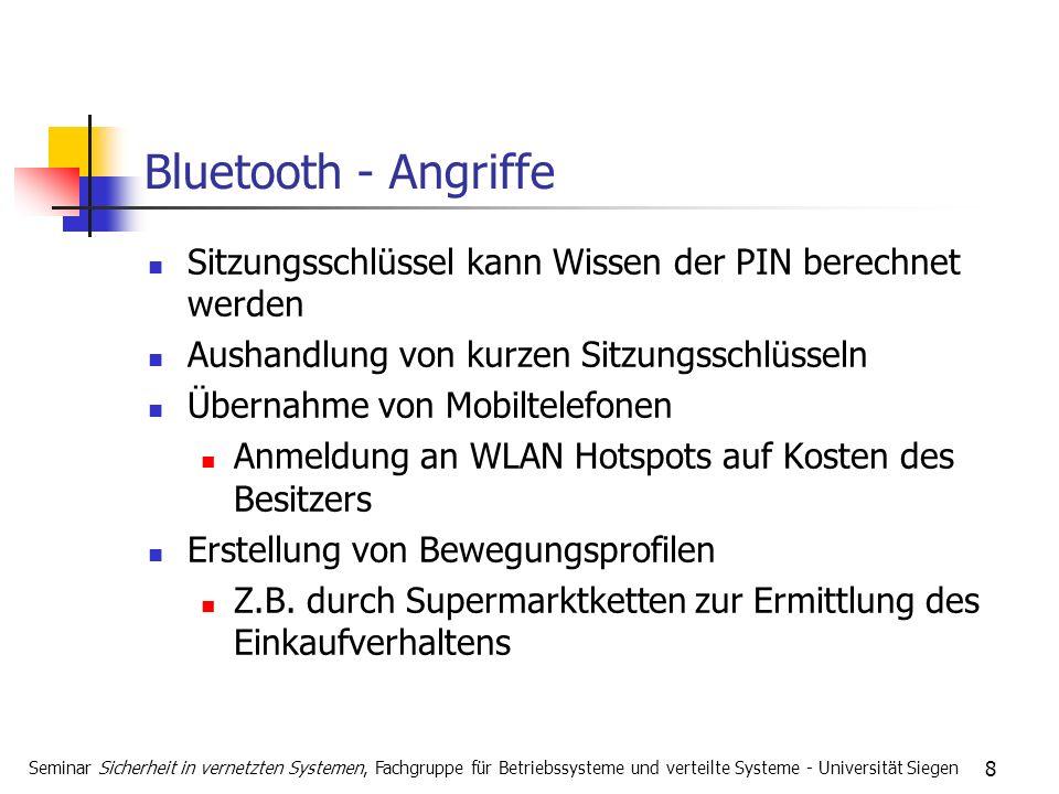 8 Bluetooth - Angriffe Sitzungsschlüssel kann Wissen der PIN berechnet werden Aushandlung von kurzen Sitzungsschlüsseln Übernahme von Mobiltelefonen Anmeldung an WLAN Hotspots auf Kosten des Besitzers Erstellung von Bewegungsprofilen Z.B.