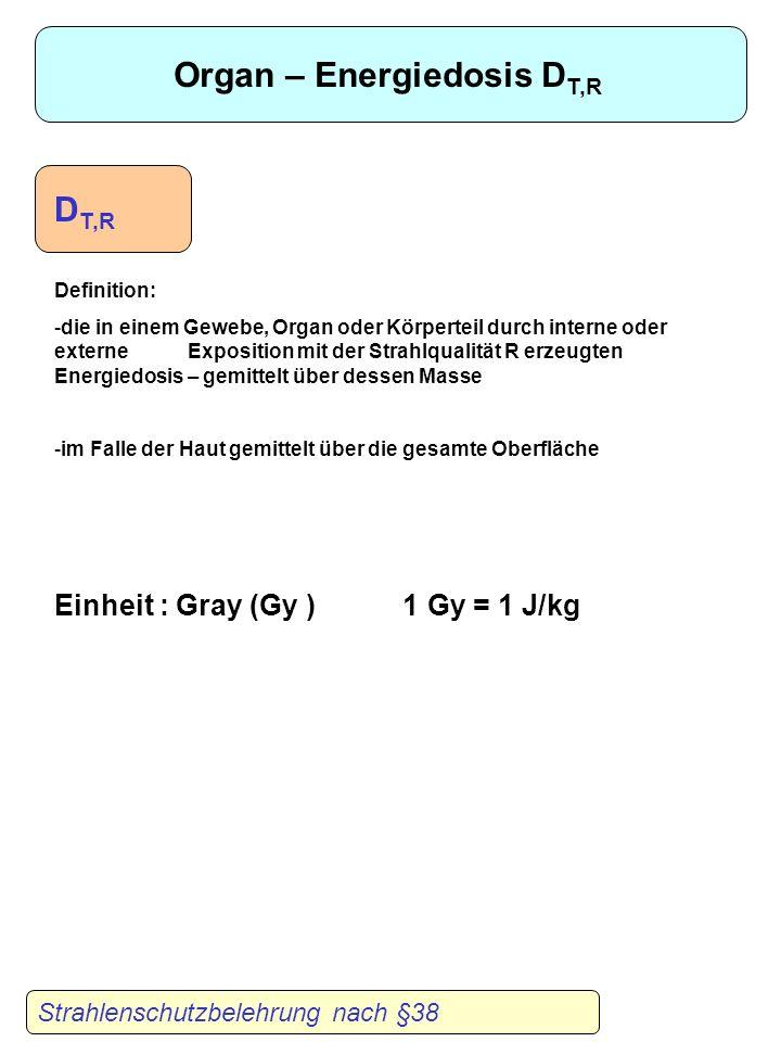 D T,R Definition: -die in einem Gewebe, Organ oder Körperteil durch interne oder externe Exposition mit der Strahlqualität R erzeugten Energiedosis – gemittelt über dessen Masse -im Falle der Haut gemittelt über die gesamte Oberfläche Einheit : Gray (Gy ) 1 Gy = 1 J/kg Strahlenschutzbelehrung nach §38 Organ – Energiedosis D T,R