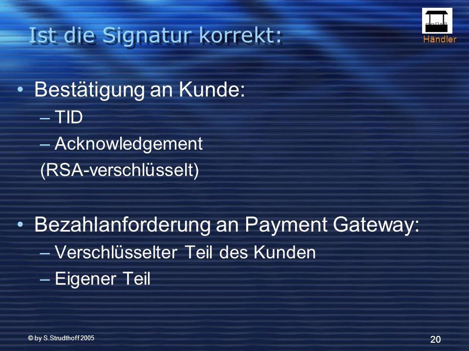 © by S.Strudthoff 2005 20 Ist die Signatur korrekt: Bestätigung an Kunde: –TID –Acknowledgement (RSA-verschlüsselt) Bezahlanforderung an Payment Gateway: –Verschlüsselter Teil des Kunden –Eigener Teil Händler