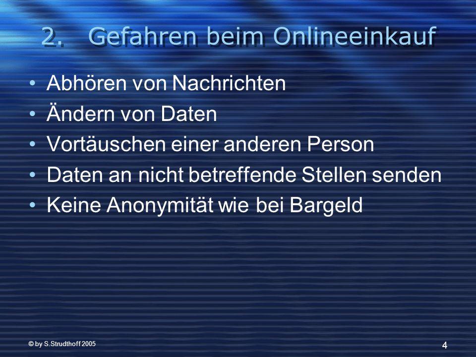 © by S.Strudthoff 2005 4 2.Gefahren beim Onlineeinkauf Abhören von Nachrichten Ändern von Daten Vortäuschen einer anderen Person Daten an nicht betreffende Stellen senden Keine Anonymität wie bei Bargeld