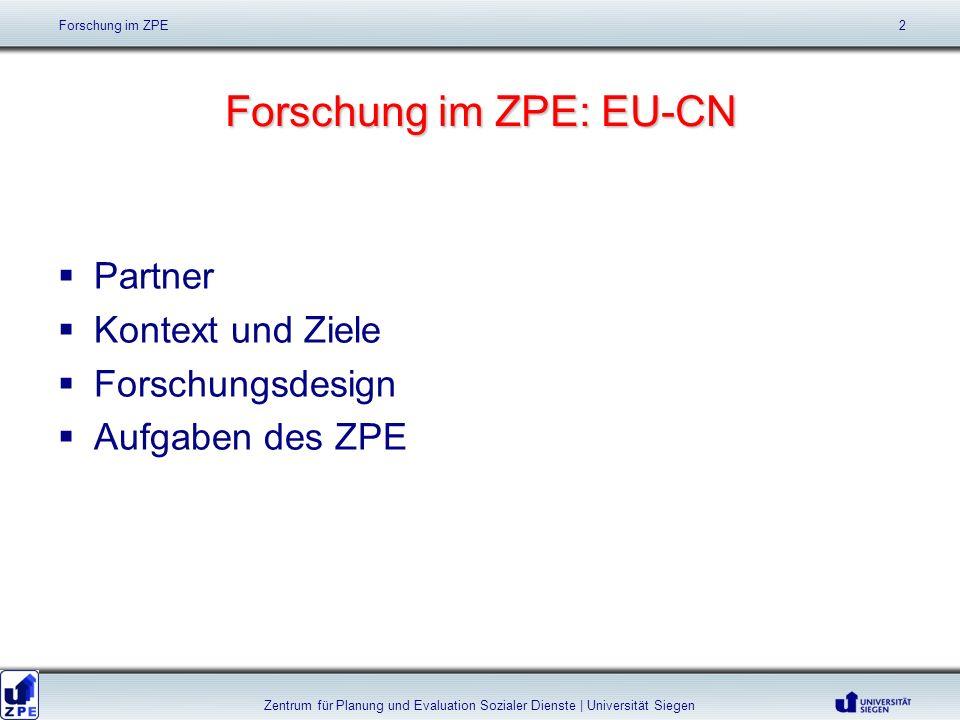 Forschung im ZPE: EU-CN Partner Kontext und Ziele Forschungsdesign Aufgaben des ZPE Forschung im ZPE 2 Zentrum für Planung und Evaluation Sozialer Die