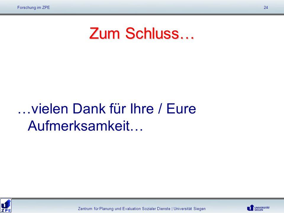 Zum Schluss… …vielen Dank für Ihre / Eure Aufmerksamkeit… Forschung im ZPE 24 Zentrum für Planung und Evaluation Sozialer Dienste | Universität Siegen